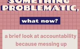 You Did Something Problematic, What Now? | A brief look at accountability because messing up is inevitable