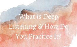 What is Deep Listening & How Do You Practice it?