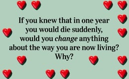 Question 19 If you knew that in one year you would die suddenly, would you change anything about the way you are now living? Why?